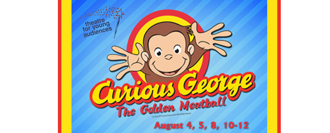Curious George – The Golden Meatball ~ August 4, 5, 8, 10-12
